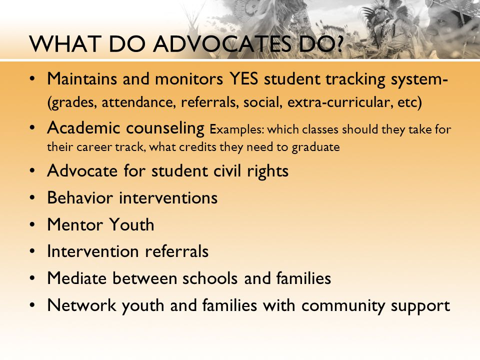 WHAT DO ADVOCATES DO Maintains and monitors YES student tracking system-(grades, attendance, referrals, social, extra-curricular, etc)
