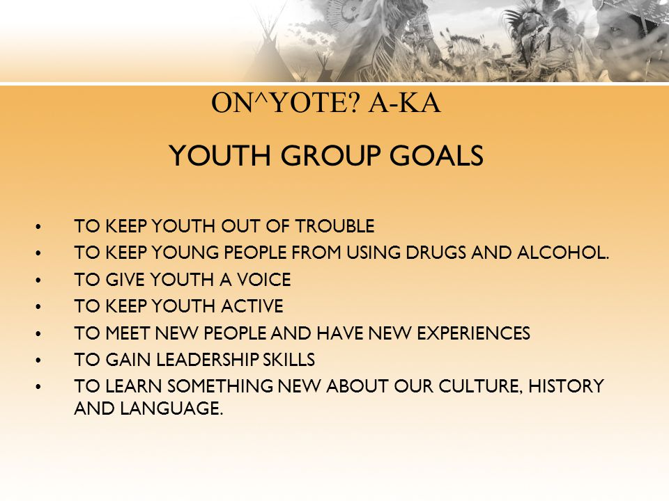 ON^YOTE A-KA YOUTH GROUP GOALS TO KEEP YOUTH OUT OF TROUBLE