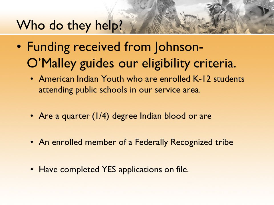 Who do they help Funding received from Johnson-O'Malley guides our eligibility criteria.