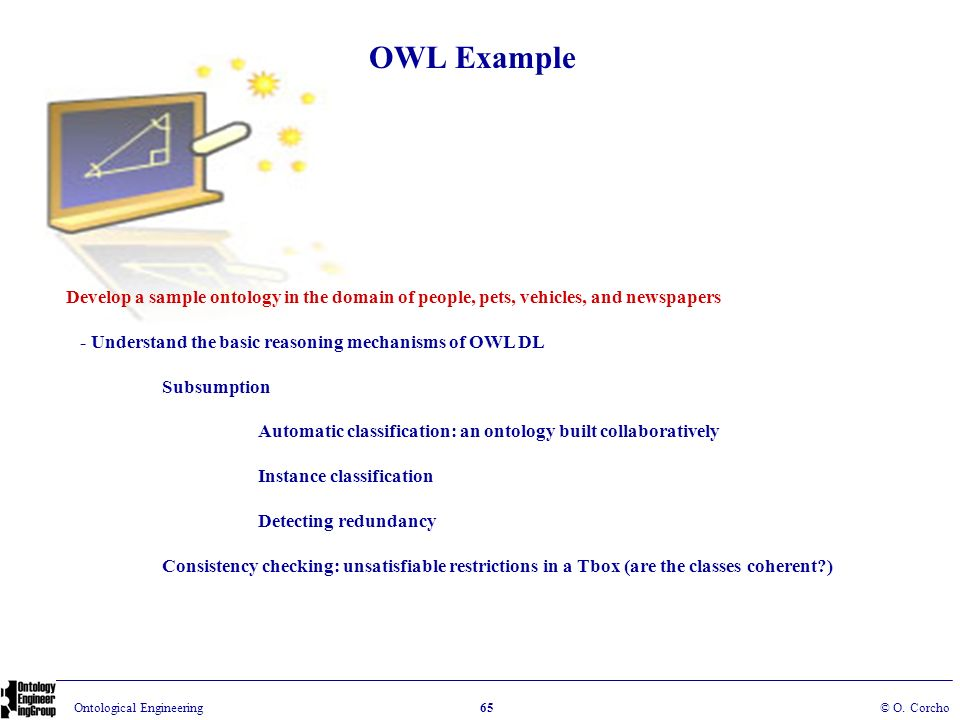 OWL Example Develop a sample ontology in the domain of people, pets, vehicles, and newspapers. - Understand the basic reasoning mechanisms of OWL DL.