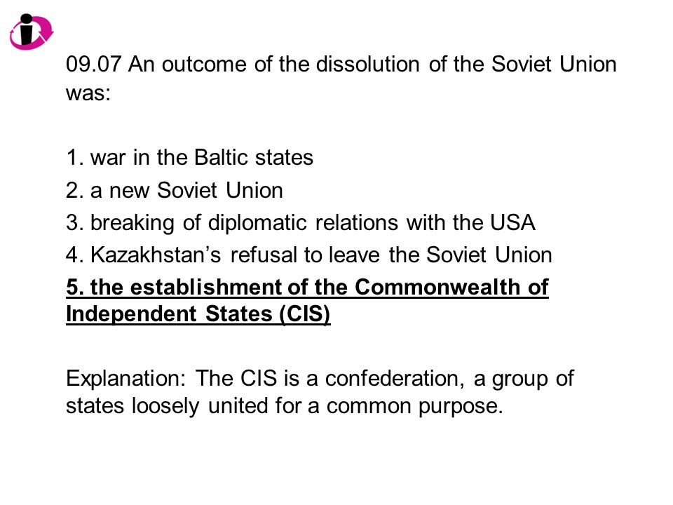 09.07 An outcome of the dissolution of the Soviet Union was:
