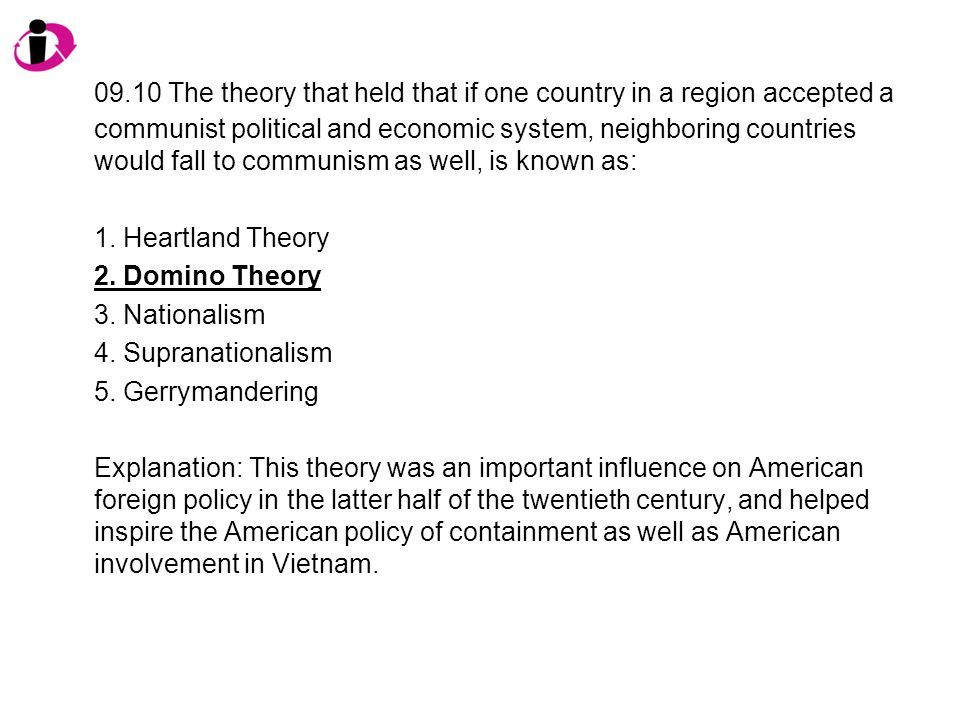 09.10 The theory that held that if one country in a region accepted a communist political and economic system, neighboring countries would fall to communism as well, is known as:
