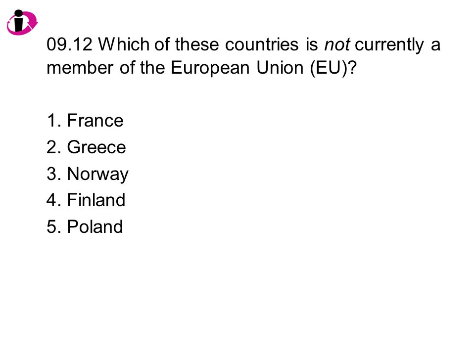 09.12 Which of these countries is not currently a member of the European Union (EU)