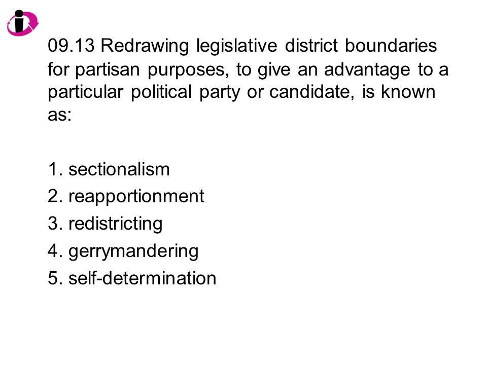 09.13 Redrawing legislative district boundaries for partisan purposes, to give an advantage to a particular political party or candidate, is known as: