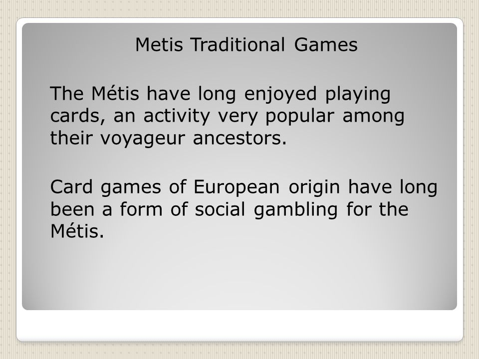 Metis Traditional Games The Métis have long enjoyed playing cards, an activity very popular among their voyageur ancestors.