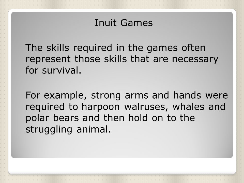 Inuit Games The skills required in the games often represent those skills that are necessary for survival.