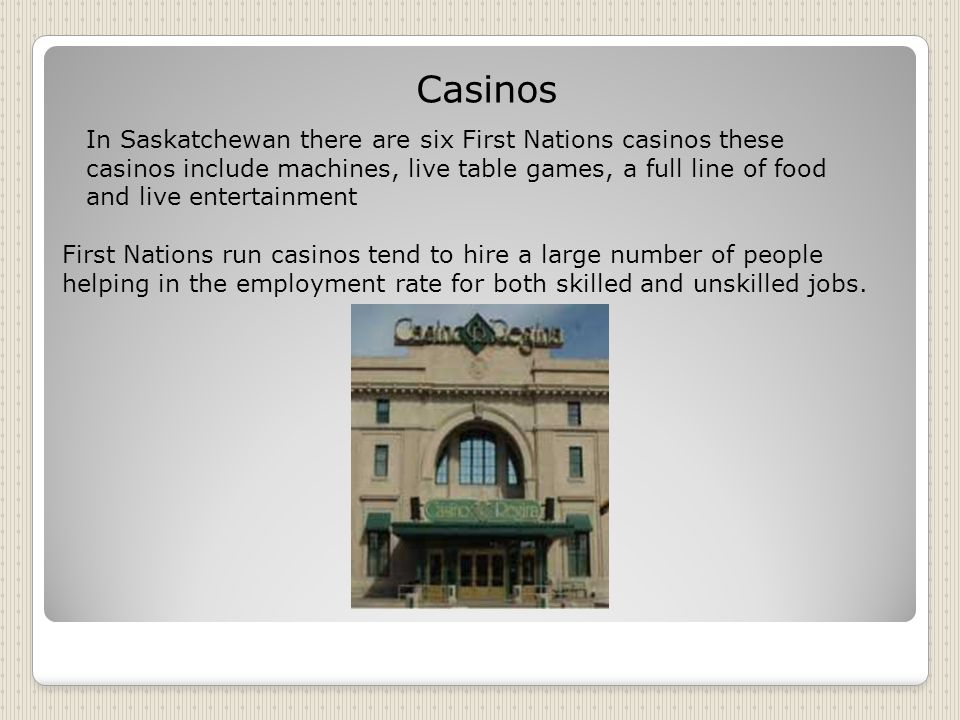 Casinos First Nations run casinos tend to hire a large number of people helping in the employment rate for both skilled and unskilled jobs.