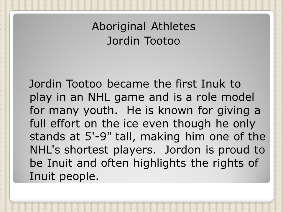 Aboriginal Athletes Jordin Tootoo Jordin Tootoo became the first Inuk to play in an NHL game and is a role model for many youth.