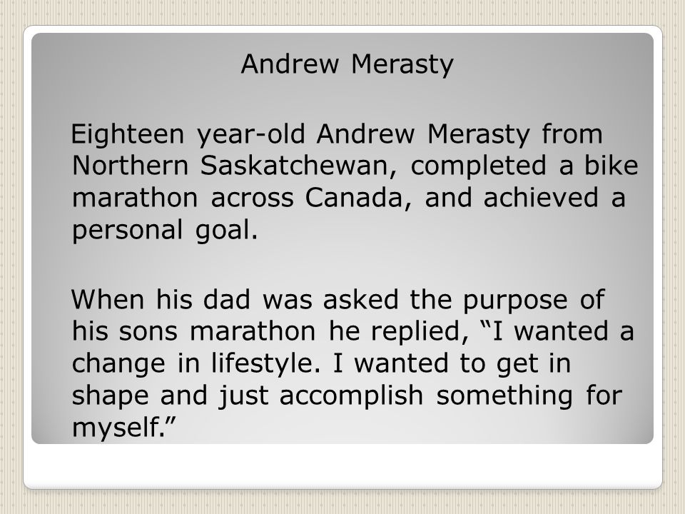 Andrew Merasty Eighteen year-old Andrew Merasty from Northern Saskatchewan, completed a bike marathon across Canada, and achieved a personal goal.