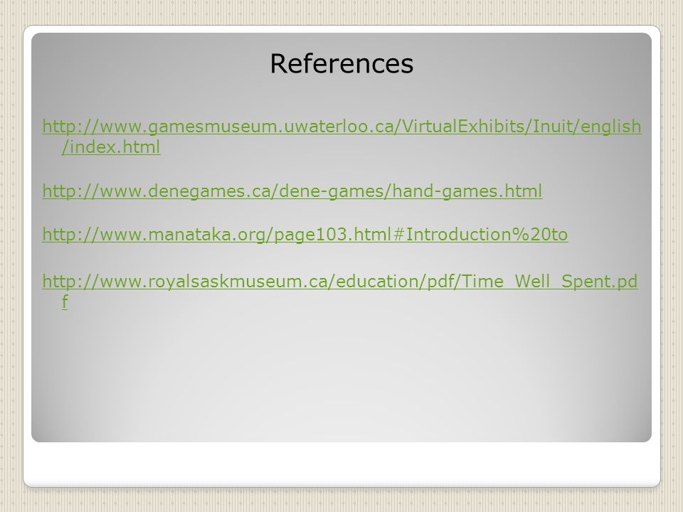 References http://www.gamesmuseum.uwaterloo.ca/VirtualExhibits/Inuit/english /index.html. http://www.denegames.ca/dene-games/hand-games.html.