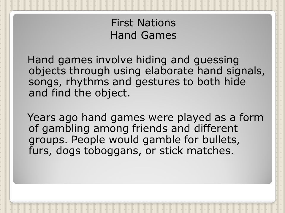 First Nations Hand Games Hand games involve hiding and guessing objects through using elaborate hand signals, songs, rhythms and gestures to both hide and find the object.