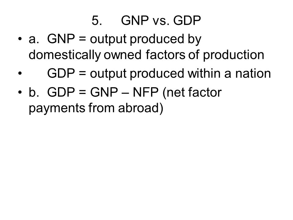5. GNP vs. GDP a. GNP = output produced by domestically owned factors of production. GDP = output produced within a nation.