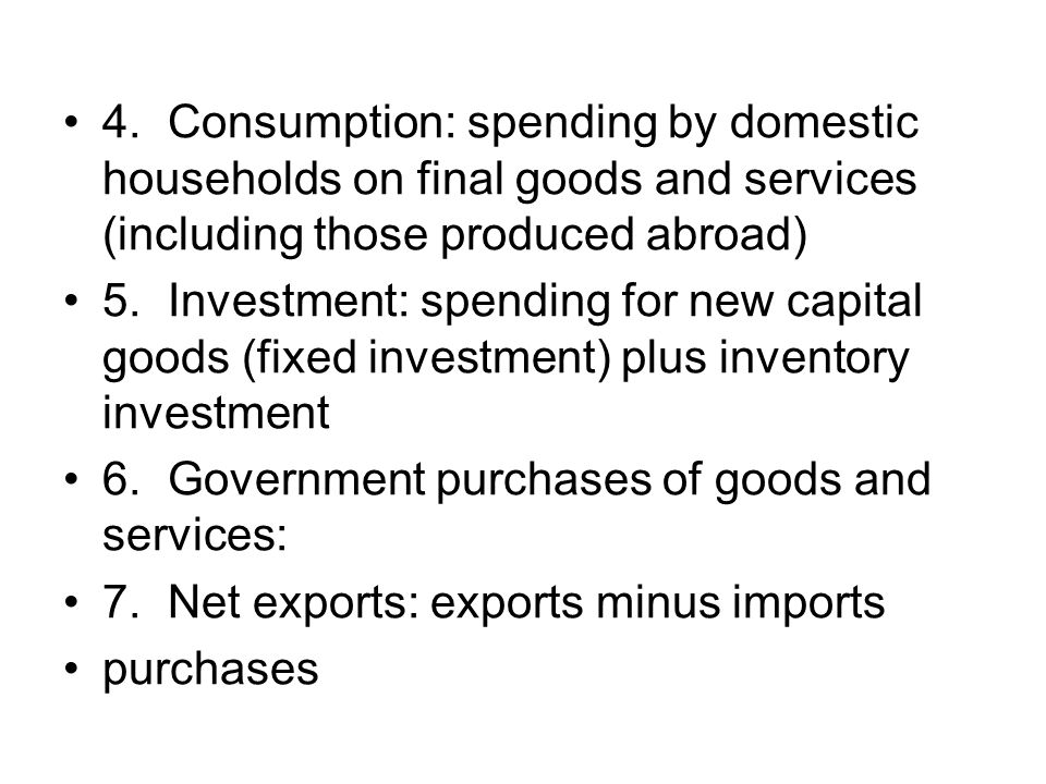 4. Consumption: spending by domestic households on final goods and services (including those produced abroad)