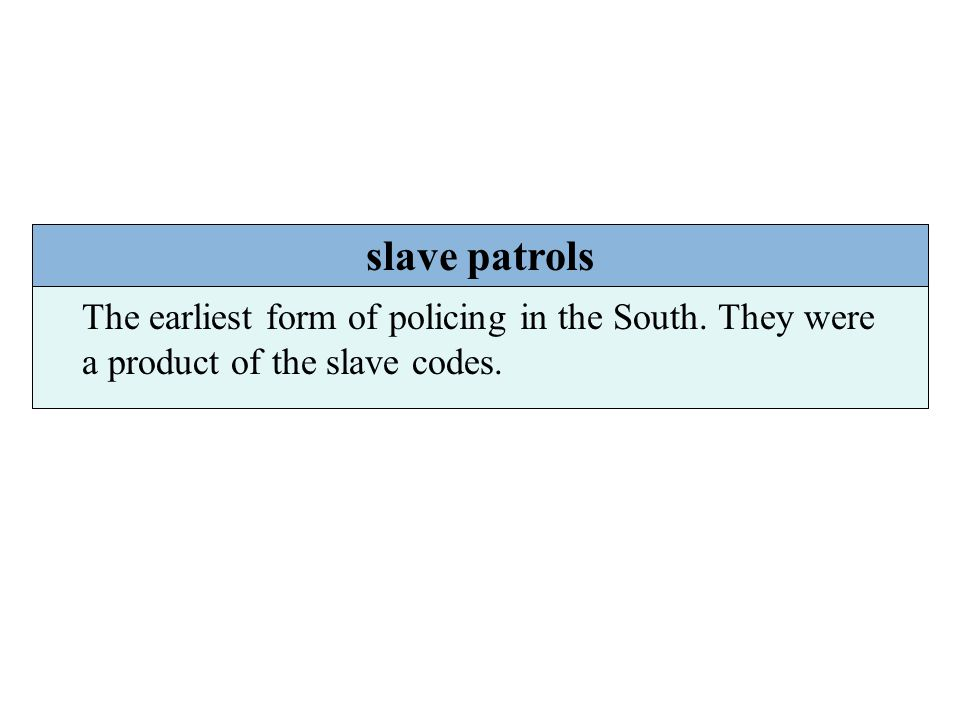 slave patrols The earliest form of policing in the South. They were a product of the slave codes.