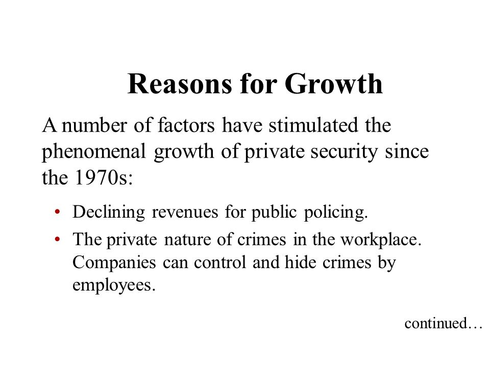 Reasons for Growth A number of factors have stimulated the phenomenal growth of private security since the 1970s: