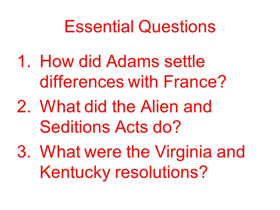 Essential Questions How did Adams settle differences with France What did the Alien and Seditions Acts do