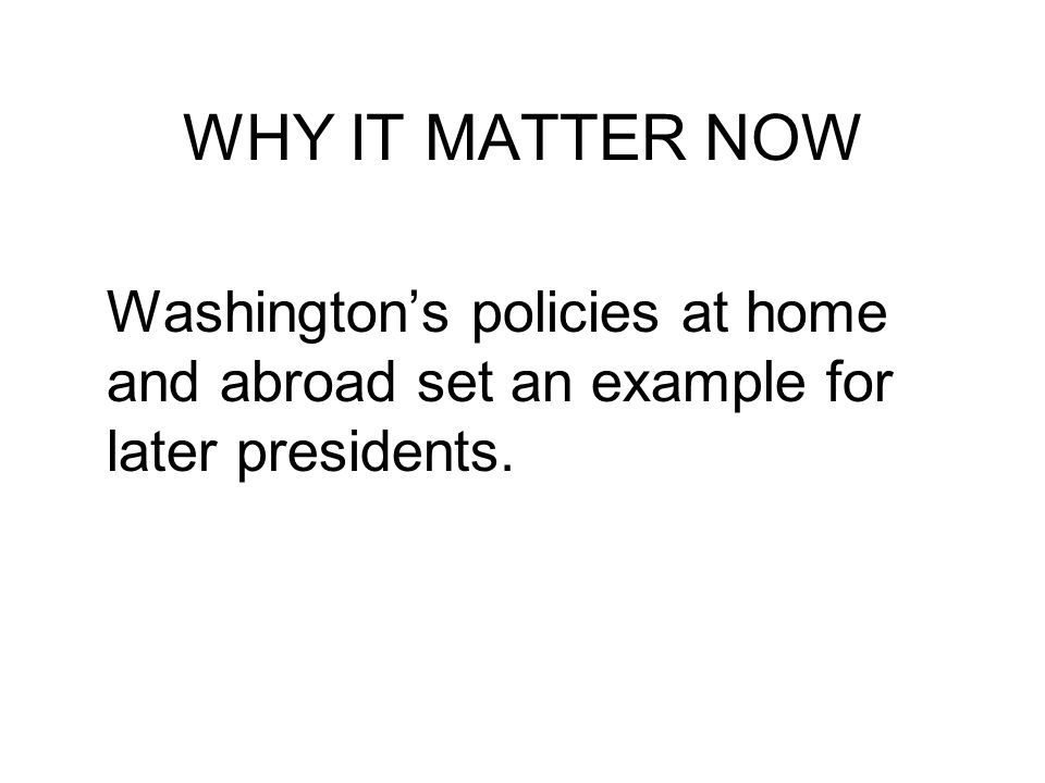WHY IT MATTER NOW Washington's policies at home and abroad set an example for later presidents.