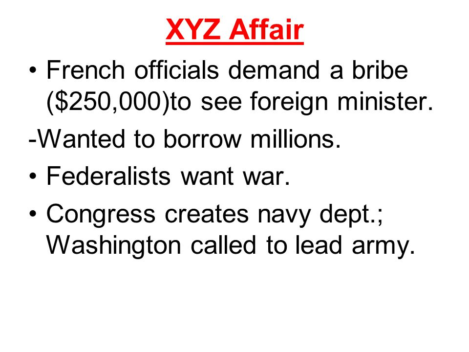 XYZ Affair French officials demand a bribe ($250,000)to see foreign minister. -Wanted to borrow millions.