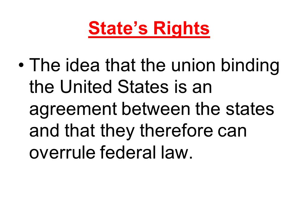 State's Rights The idea that the union binding the United States is an agreement between the states and that they therefore can overrule federal law.