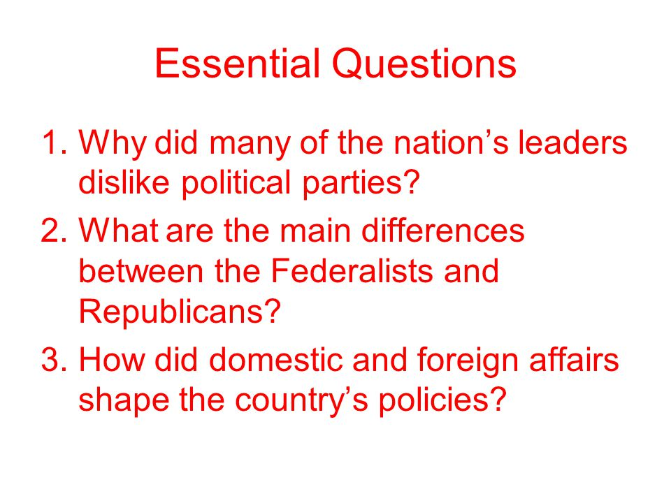 Essential Questions Why did many of the nation's leaders dislike political parties