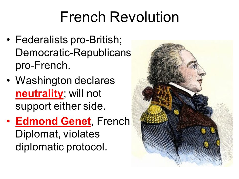 French Revolution Federalists pro-British; Democratic-Republicans pro-French. Washington declares neutrality; will not support either side.