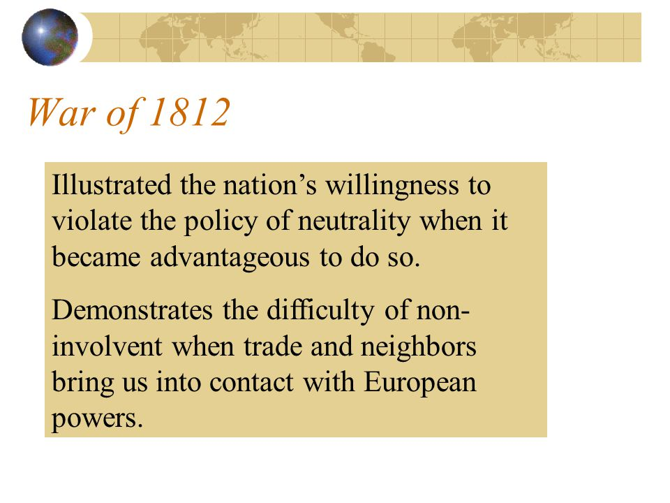 War of 1812 Illustrated the nation's willingness to violate the policy of neutrality when it became advantageous to do so.