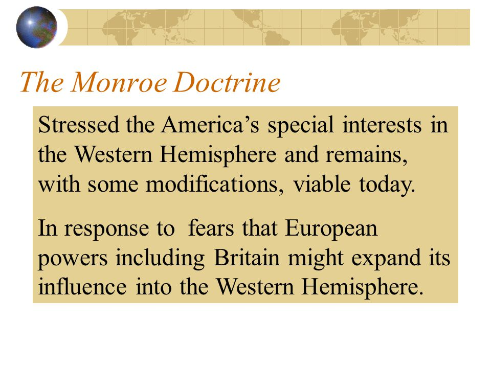 The Monroe Doctrine Stressed the America's special interests in the Western Hemisphere and remains, with some modifications, viable today.