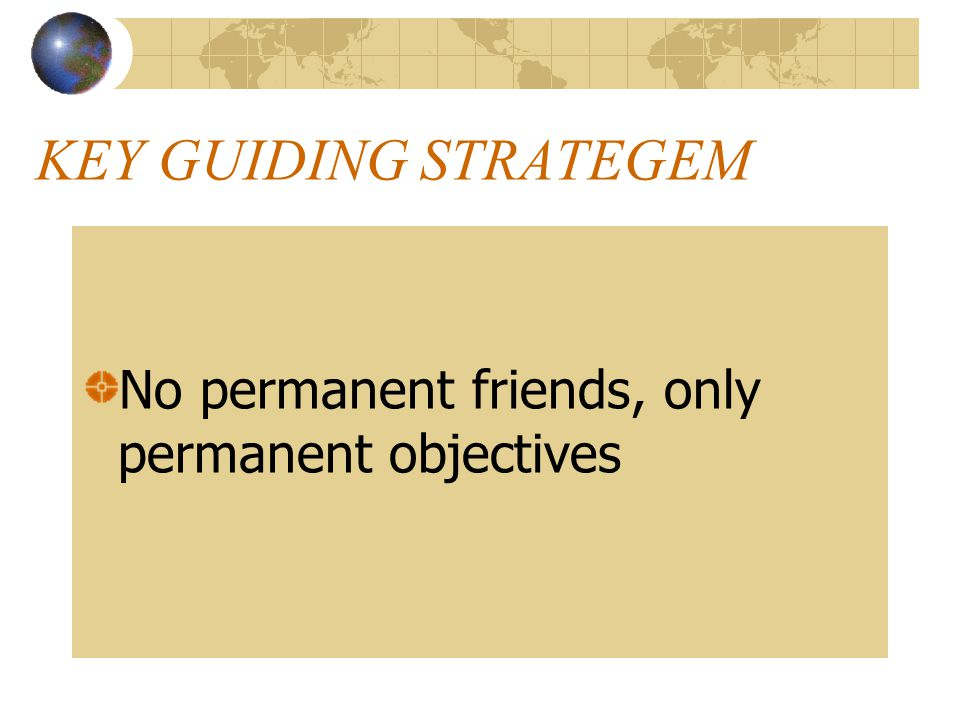 KEY GUIDING STRATEGEM No permanent friends, only permanent objectives