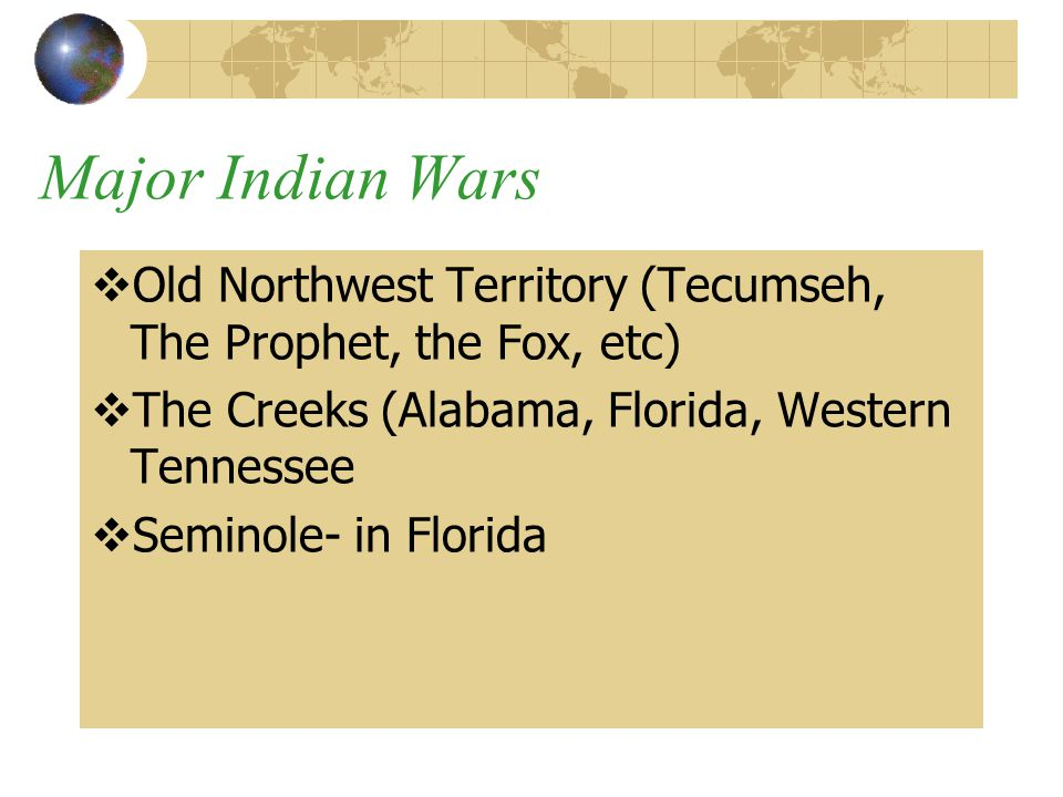 Major Indian Wars Old Northwest Territory (Tecumseh, The Prophet, the Fox, etc) The Creeks (Alabama, Florida, Western Tennessee.