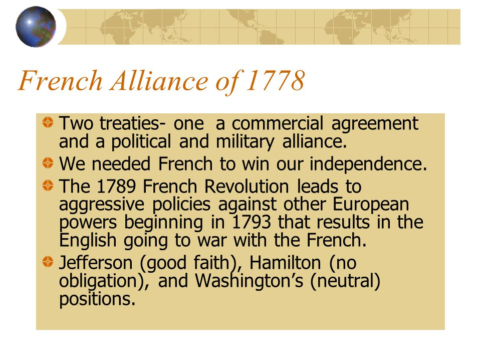 French Alliance of 1778 Two treaties- one a commercial agreement and a political and military alliance.