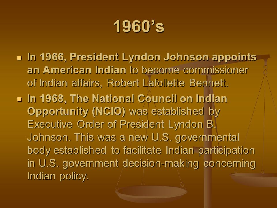 1960's In 1966, President Lyndon Johnson appoints an American Indian to become commissioner of Indian affairs, Robert Lafollette Bennett.