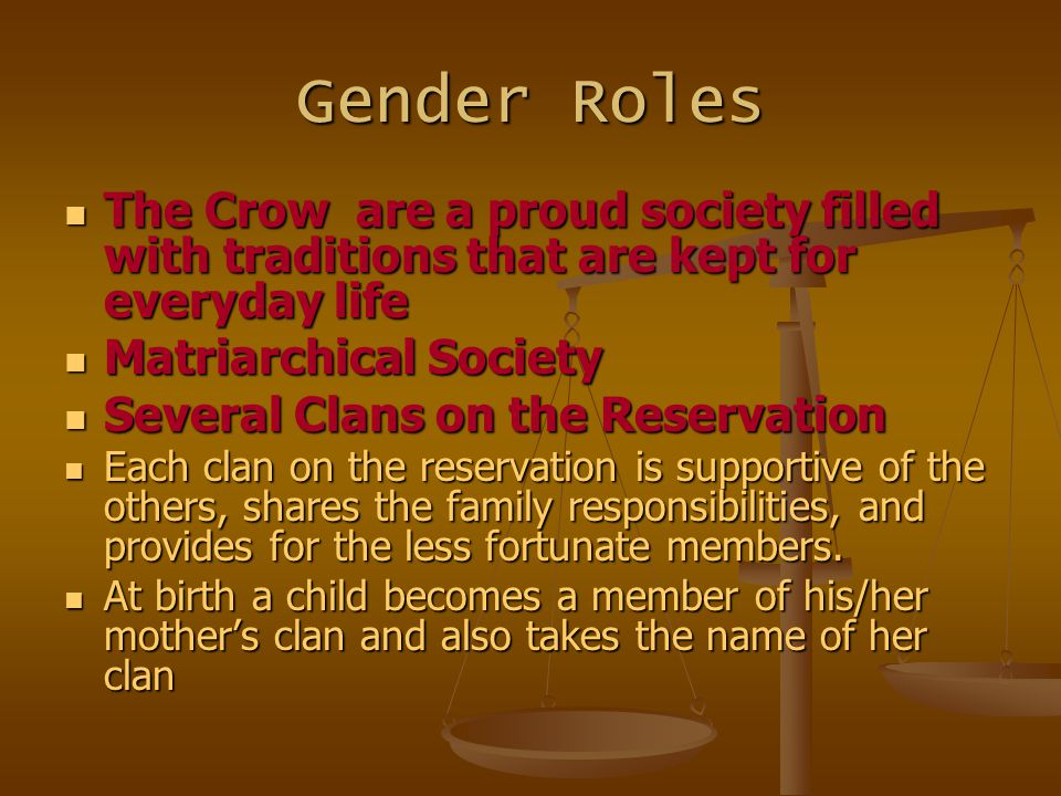 Gender Roles The Crow are a proud society filled with traditions that are kept for everyday life. Matriarchical Society.