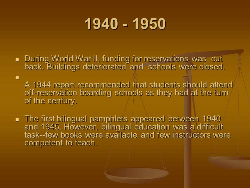 1940 - 1950 During World War II, funding for reservations was cut back. Buildings deteriorated and schools were closed.