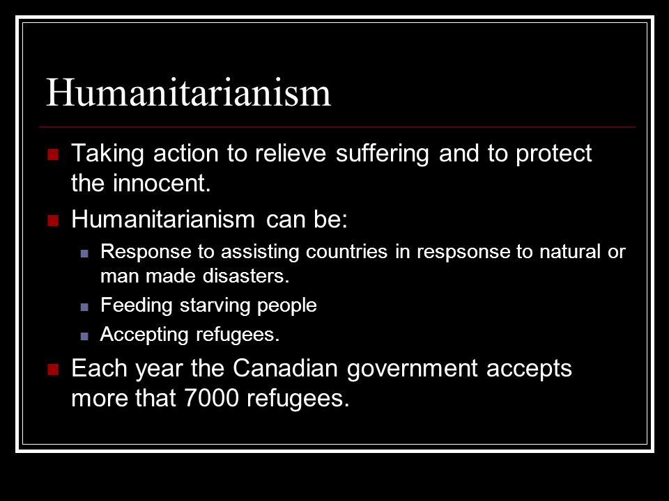 Humanitarianism Taking action to relieve suffering and to protect the innocent. Humanitarianism can be: