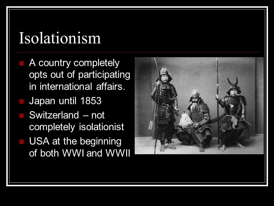 Isolationism A country completely opts out of participating in international affairs. Japan until 1853.