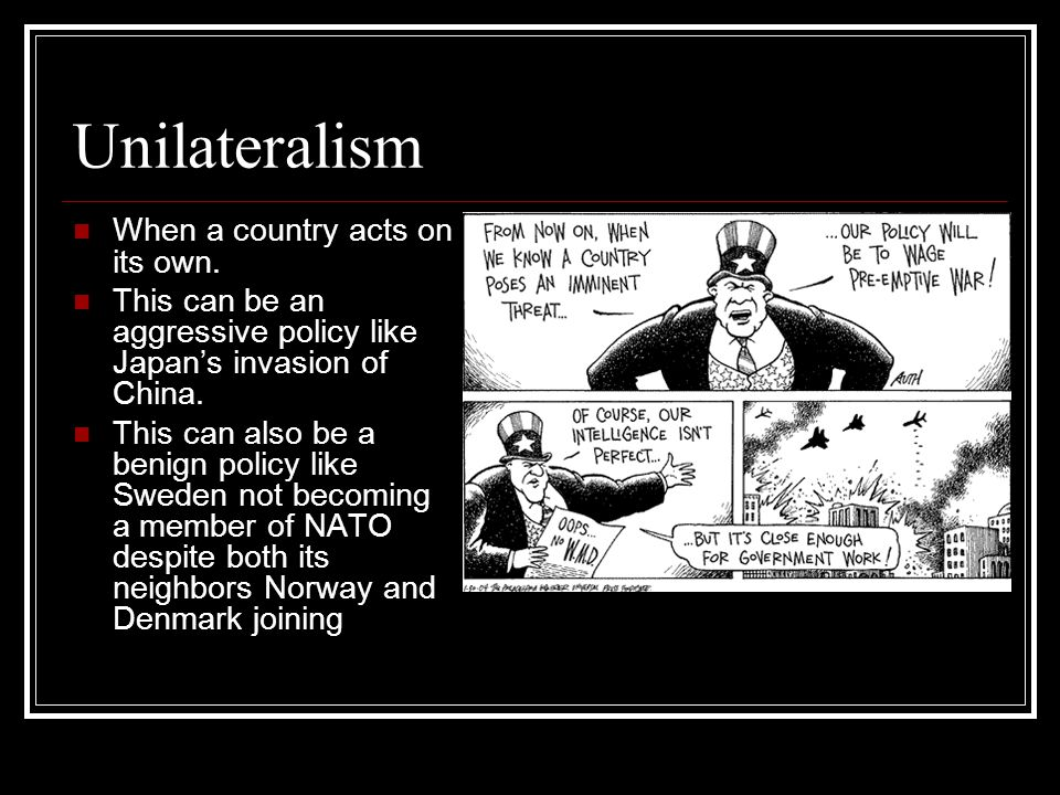Unilateralism When a country acts on its own.