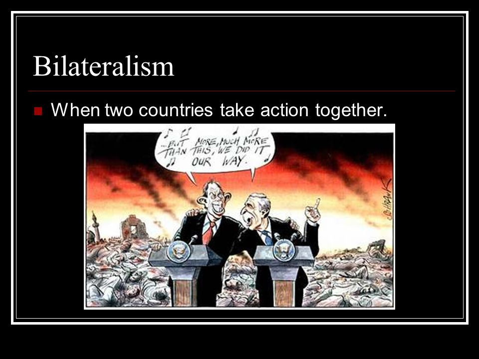 Bilateralism When two countries take action together.
