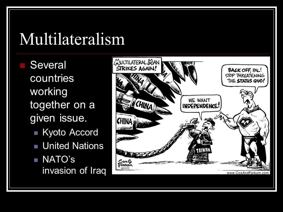 Multilateralism Several countries working together on a given issue.