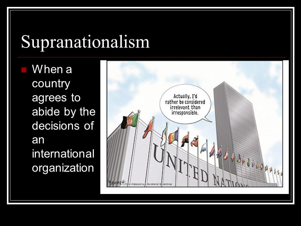 Supranationalism When a country agrees to abide by the decisions of an international organization