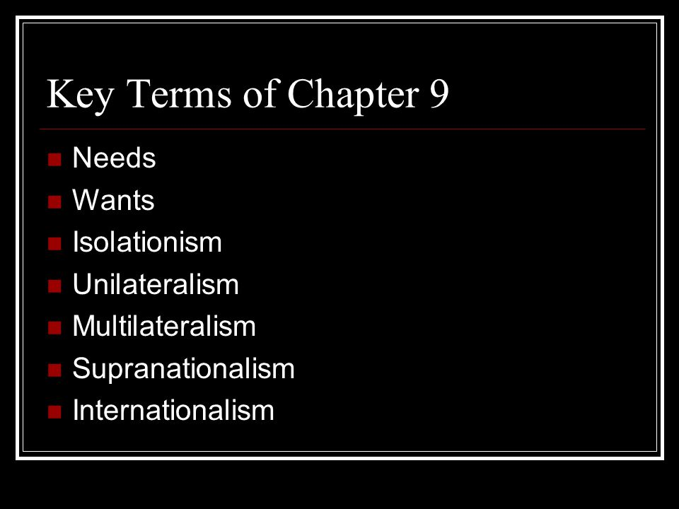 Key Terms of Chapter 9 Needs Wants Isolationism Unilateralism