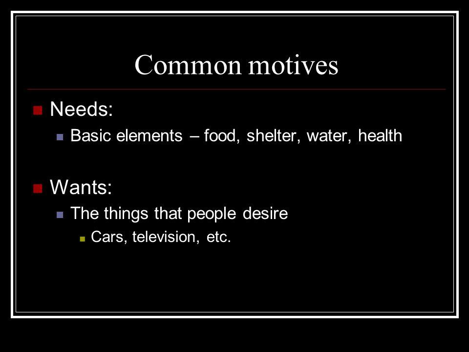 Common motives Needs: Wants:
