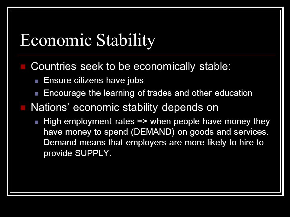 Economic Stability Countries seek to be economically stable: