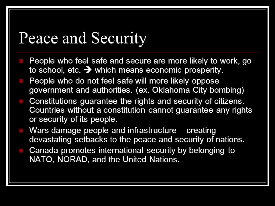 Peace and Security People who feel safe and secure are more likely to work, go to school, etc.  which means economic prosperity.