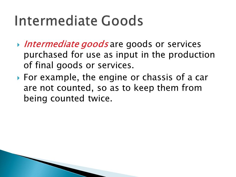 Intermediate Goods Intermediate goods are goods or services purchased for use as input in the production of final goods or services.