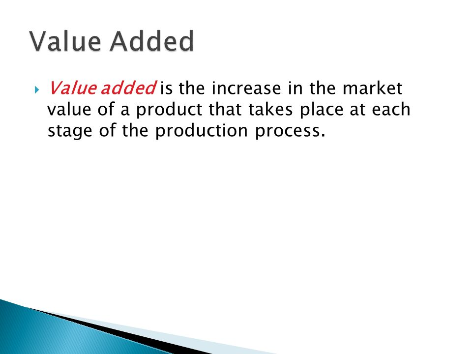 Value Added Value added is the increase in the market value of a product that takes place at each stage of the production process.