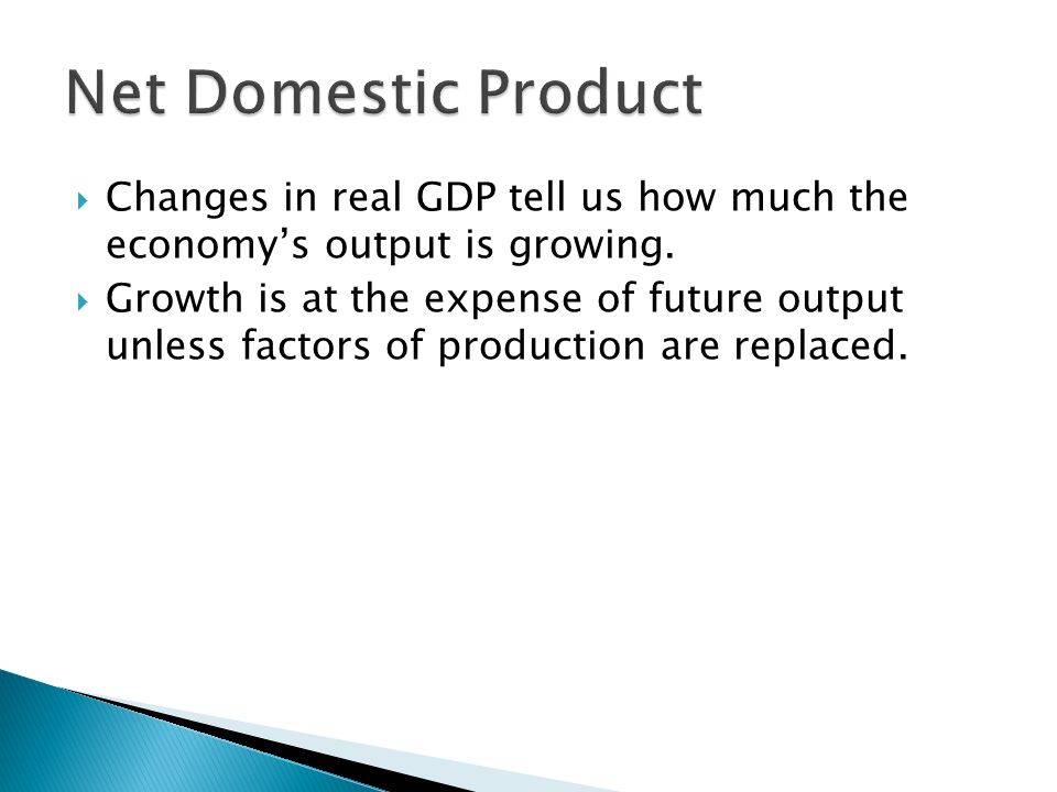 Net Domestic Product Changes in real GDP tell us how much the economy's output is growing.