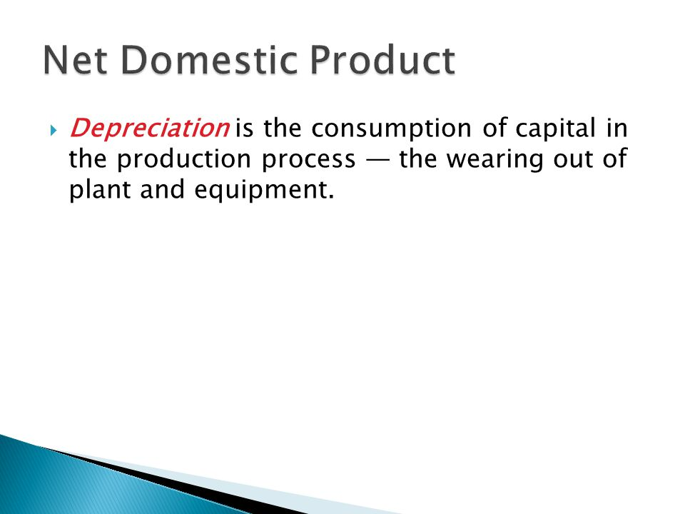 Net Domestic Product Depreciation is the consumption of capital in the production process — the wearing out of plant and equipment.