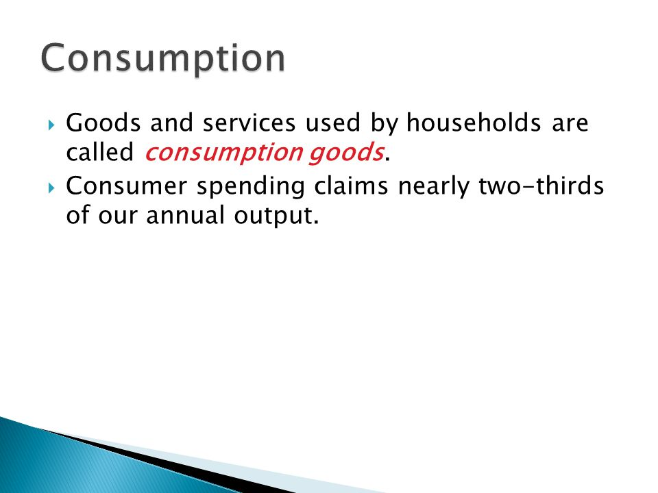 Consumption Goods and services used by households are called consumption goods.