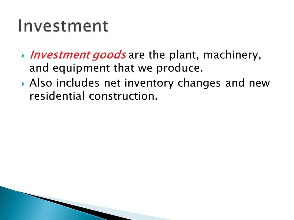 Investment Investment goods are the plant, machinery, and equipment that we produce.