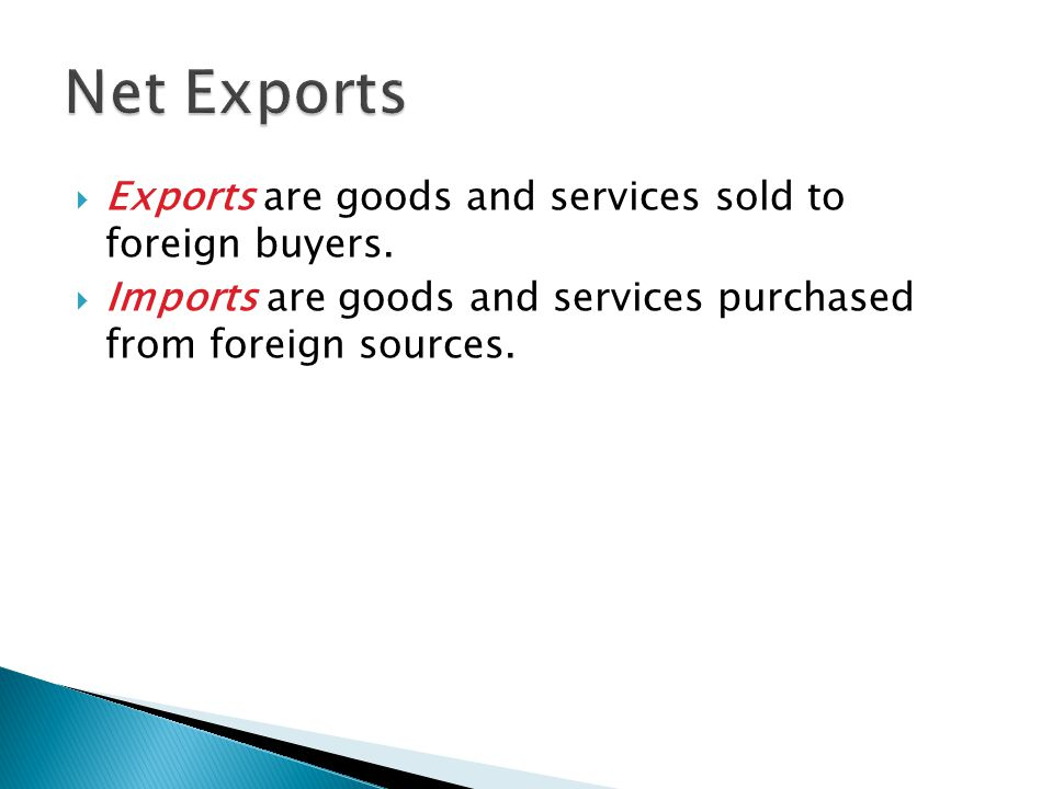 Net Exports Exports are goods and services sold to foreign buyers.